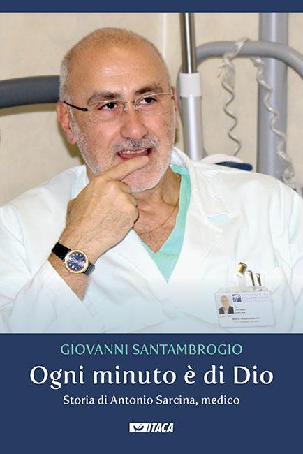 Ogni minuto è di Dio. Storia di Antonio Sarcina, medico